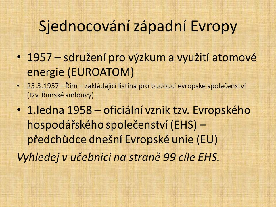 Sjednocování západní Evropy 1957 – sdružení pro výzkum a využití atomové energie (EUROATOM) 25.3.1957 – Řím – zakládající listina pro budoucí evropské