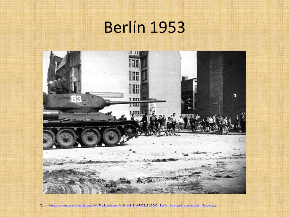 Berlín 1953 Zdroj: http://commons.wikimedia.org/wiki/File:Bundesarchiv_B_145_Bild-F005191-0040,_Berlin,_Aufstand,_sowjetischer_Panzer.jpghttp://common