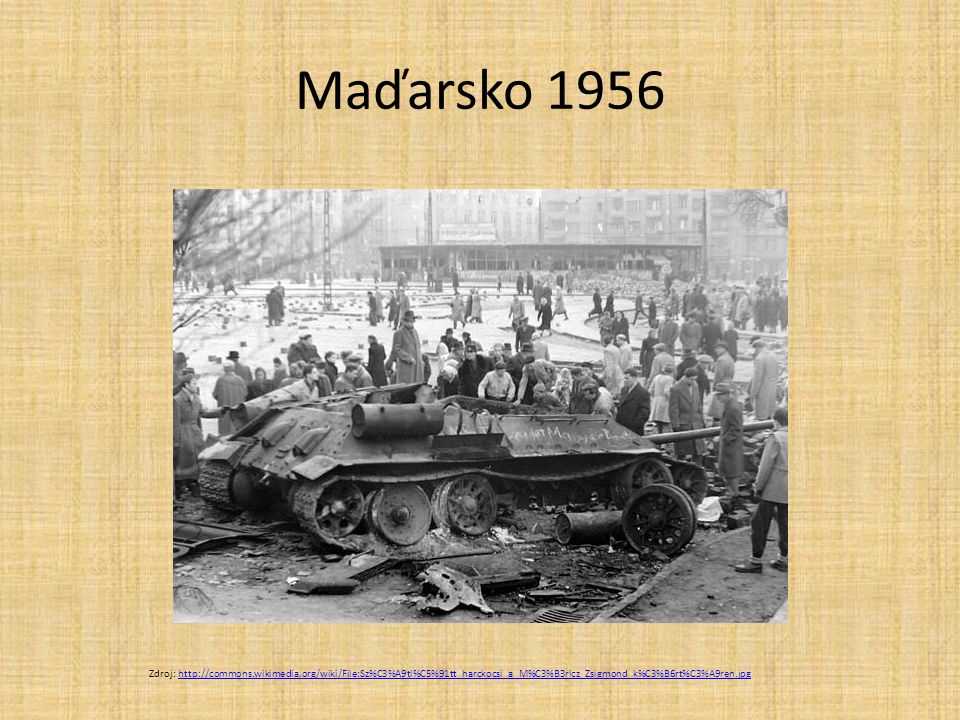 Maďarsko 1956 Zdroj: http://commons.wikimedia.org/wiki/File:Sz%C3%A9tl%C5%91tt_harckocsi_a_M%C3%B3ricz_Zsigmond_k%C3%B6rt%C3%A9ren.jpghttp://commons.w