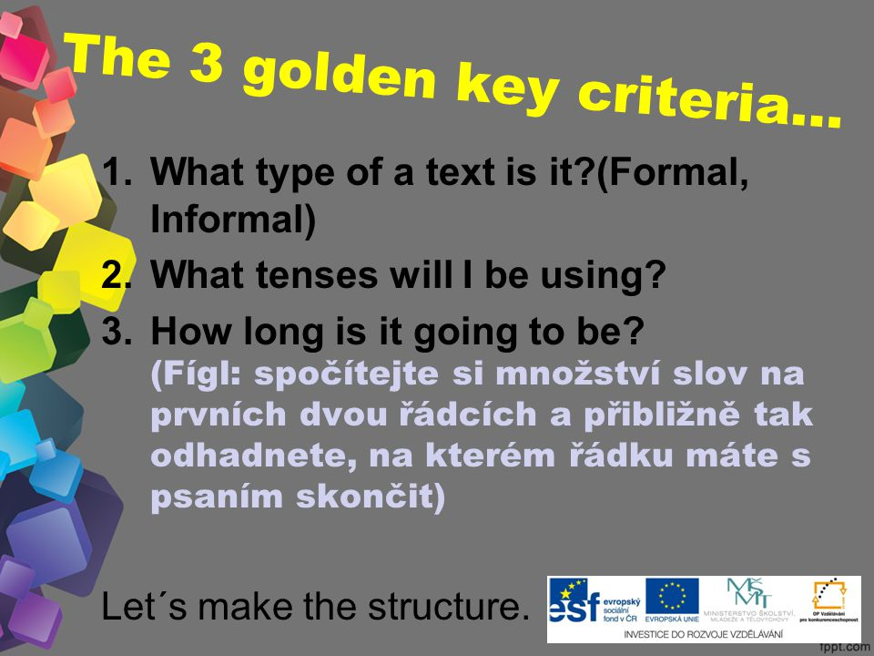 The 3 golden key criteria… 1.What type of a text is it (Formal, Informal) 2.What tenses will I be using.
