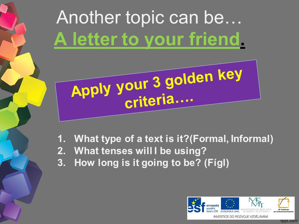 Another topic can be… A letter to your friend. Apply your 3 golden key criteria….