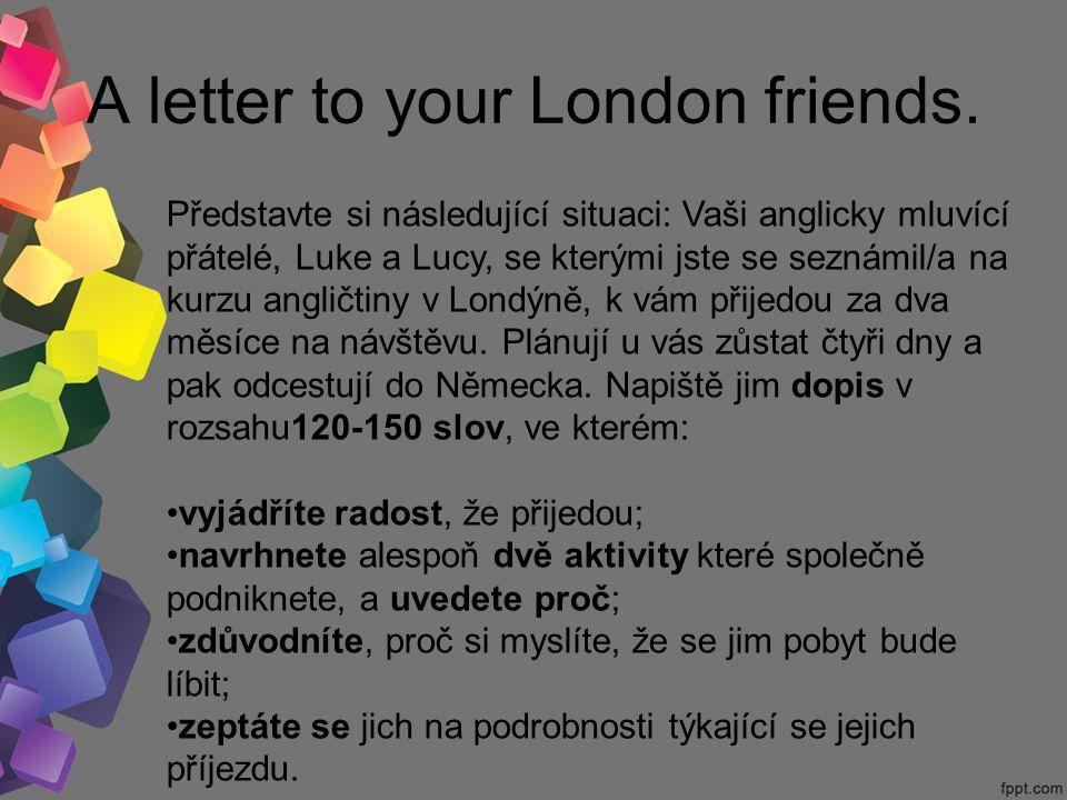 A letter to your London friends. Představte si následující situaci: Vaši anglicky mluvící přátelé, Luke a Lucy, se kterými jste se seznámil/a na kurzu