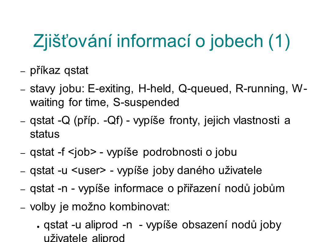 Zjišťování informací o jobech (1) – příkaz qstat – stavy jobu: E-exiting, H-held, Q-queued, R-running, W- waiting for time, S-suspended – qstat -Q (příp.