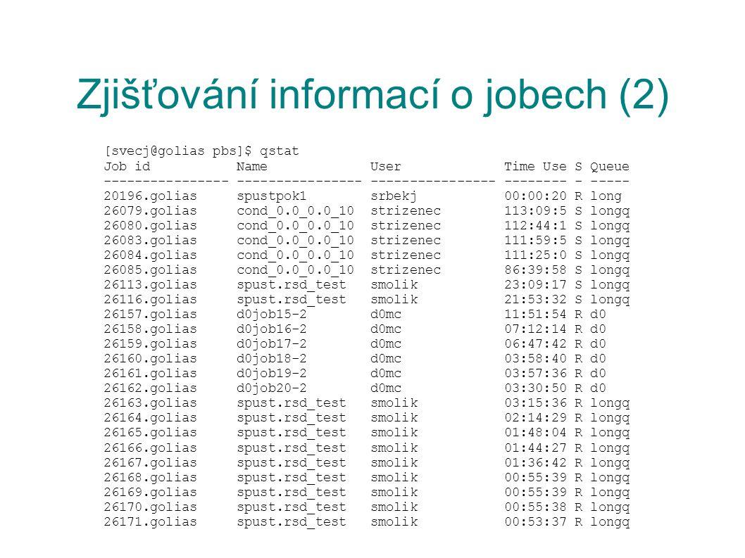 Zjišťování informací o jobech (2) [svecj@golias pbs]$ qstat Job id Name User Time Use S Queue ---------------- ---------------- ---------------- -------- - ----- 20196.golias spustpok1 srbekj 00:00:20 R long 26079.golias cond_0.0_0.0_10 strizenec 113:09:5 S longq 26080.golias cond_0.0_0.0_10 strizenec 112:44:1 S longq 26083.golias cond_0.0_0.0_10 strizenec 111:59:5 S longq 26084.golias cond_0.0_0.0_10 strizenec 111:25:0 S longq 26085.golias cond_0.0_0.0_10 strizenec 86:39:58 S longq 26113.golias spust.rsd_test smolik 23:09:17 S longq 26116.golias spust.rsd_test smolik 21:53:32 S longq 26157.golias d0job15-2 d0mc 11:51:54 R d0 26158.golias d0job16-2 d0mc 07:12:14 R d0 26159.golias d0job17-2 d0mc 06:47:42 R d0 26160.golias d0job18-2 d0mc 03:58:40 R d0 26161.golias d0job19-2 d0mc 03:57:36 R d0 26162.golias d0job20-2 d0mc 03:30:50 R d0 26163.golias spust.rsd_test smolik 03:15:36 R longq 26164.golias spust.rsd_test smolik 02:14:29 R longq 26165.golias spust.rsd_test smolik 01:48:04 R longq 26166.golias spust.rsd_test smolik 01:44:27 R longq 26167.golias spust.rsd_test smolik 01:36:42 R longq 26168.golias spust.rsd_test smolik 00:55:39 R longq 26169.golias spust.rsd_test smolik 00:55:39 R longq 26170.golias spust.rsd_test smolik 00:55:38 R longq 26171.golias spust.rsd_test smolik 00:53:37 R longq