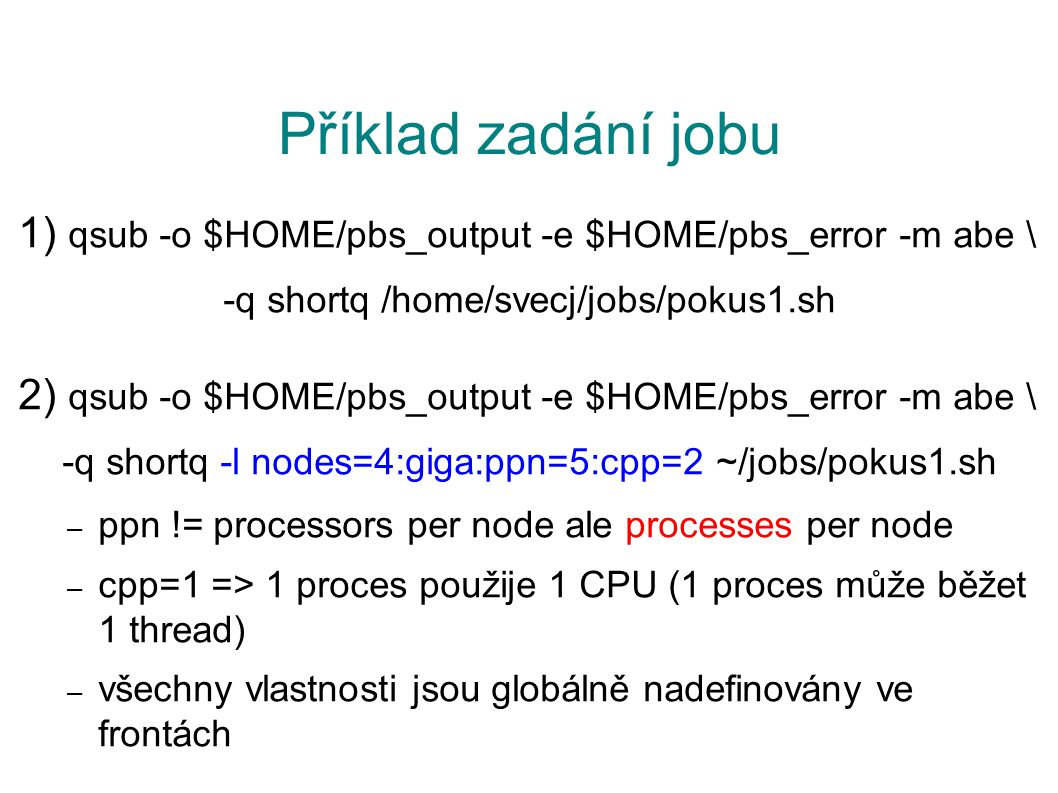Příklad zadání jobu 1) qsub -o $HOME/pbs_output -e $HOME/pbs_error -m abe \ -q shortq /home/svecj/jobs/pokus1.sh 2) qsub -o $HOME/pbs_output -e $HOME/