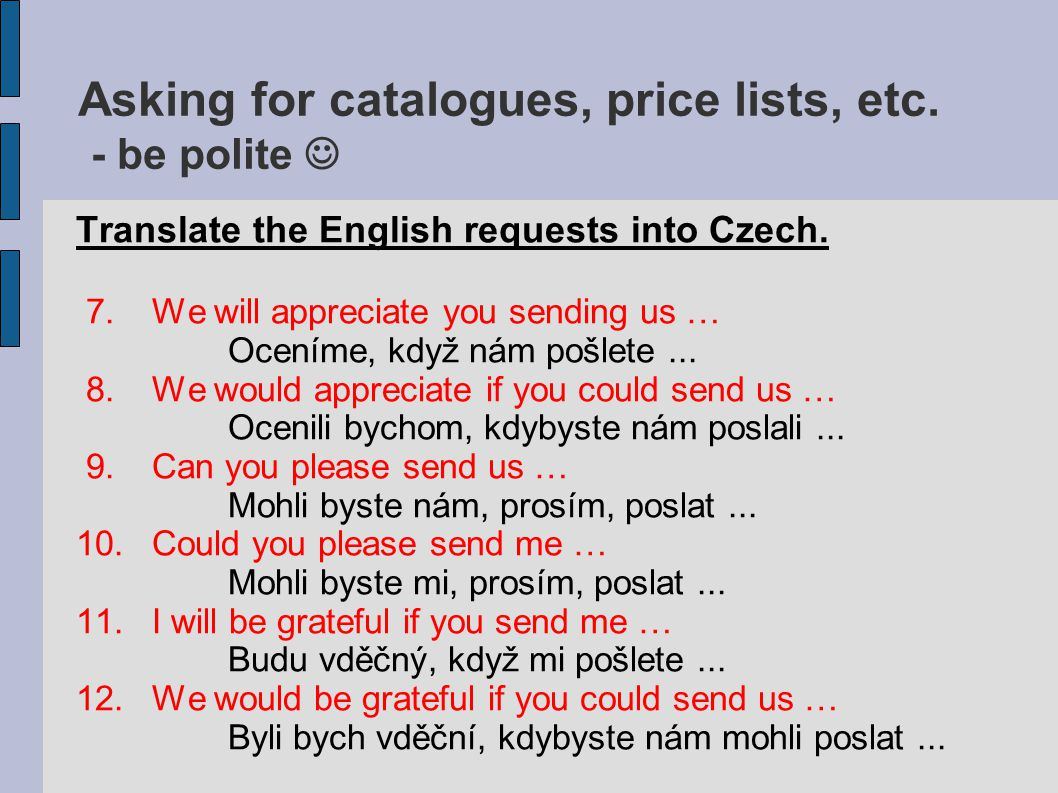 Asking for catalogues, price lists, etc. - be polite Translate the English requests into Czech.