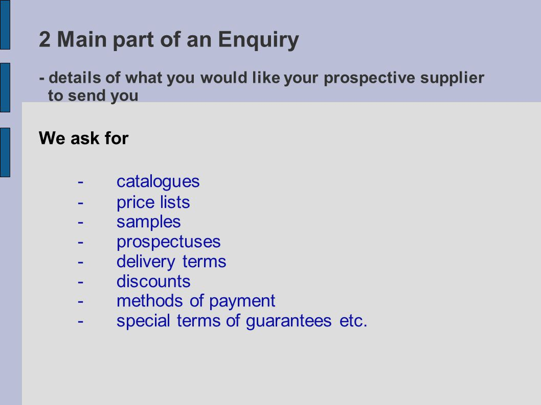 2 Main part of an Enquiry - details of what you would like your prospective supplier to send you We ask for -catalogues - price lists -samples -prospectuses -delivery terms -discounts -methods of payment -special terms of guarantees etc.