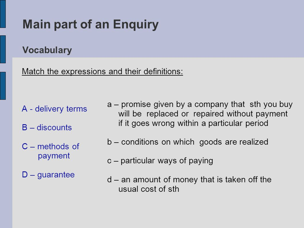 Main part of an Enquiry Vocabulary A - delivery terms B – discounts C – methods of payment D – guarantee a – promise given by a company that sth you buy will be replaced or repaired without payment if it goes wrong within a particular period b – conditions on which goods are realized c – particular ways of paying d – an amount of money that is taken off the usual cost of sth Match the expressions and their definitions: