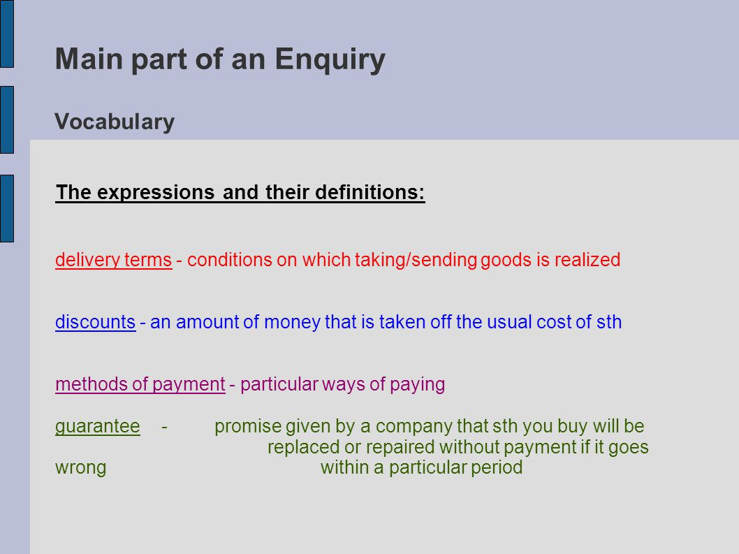 Main part of an Enquiry Vocabulary The expressions and their definitions: delivery terms - conditions on which taking/sending goods is realized discounts - an amount of money that is taken off the usual cost of sth methods of payment - particular ways of paying guarantee - promise given by a company that sth you buy will be replaced or repaired without payment if it goes wrong within a particular period