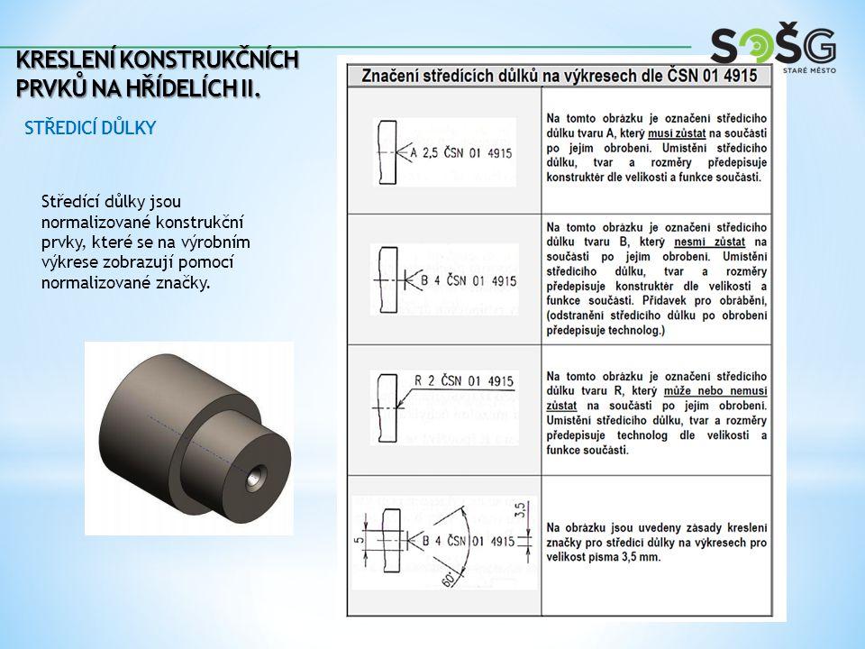 KRESLENÍ KONSTRUKČNÍCH PRVKŮ NA HŘÍDELÍCH II. STŘEDICÍ DŮLKY Středící důlky jsou normalizované konstrukční prvky, které se na výrobním výkrese zobrazu