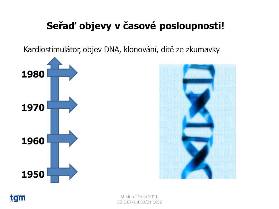 Moderní škola 2011, CZ.1.07/1.4.00/21.1692 Seřaď objevy v časové posloupnosti! Kardiostimulátor, objev DNA, klonování, dítě ze zkumavky 1980 1970 1960