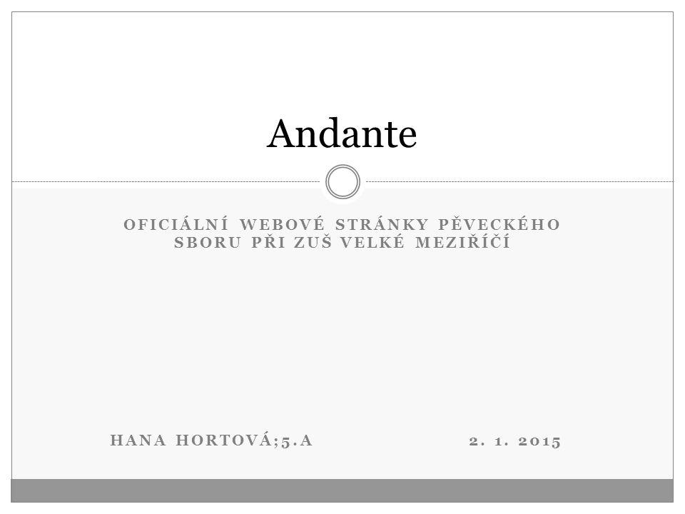 OFICIÁLNÍ WEBOVÉ STRÁNKY PĚVECKÉHO SBORU PŘI ZUŠ VELKÉ MEZIŘÍČÍ HANA HORTOVÁ;5.A 2. 1. 2015 Andante