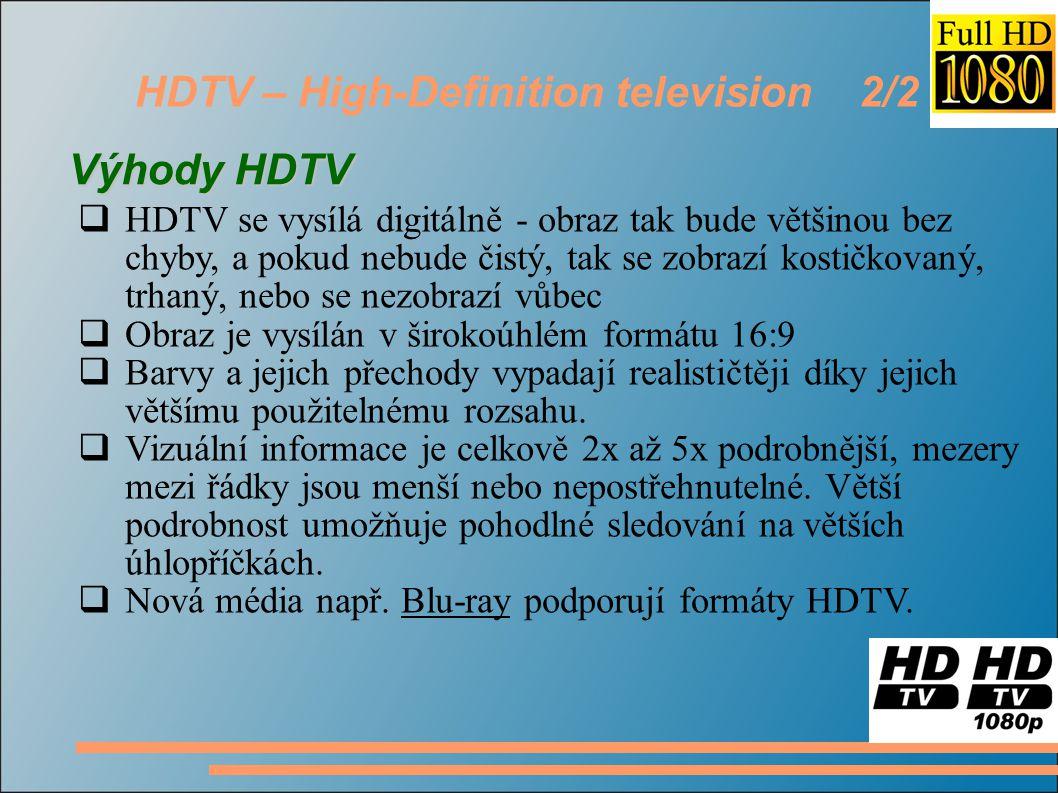HDTV – High-Definition television 2/2 Výhody HDTV  HDTV se vysílá digitálně - obraz tak bude většinou bez chyby, a pokud nebude čistý, tak se zobrazí kostičkovaný, trhaný, nebo se nezobrazí vůbec  Obraz je vysílán v širokoúhlém formátu 16:9  Barvy a jejich přechody vypadají realističtěji díky jejich většímu použitelnému rozsahu.