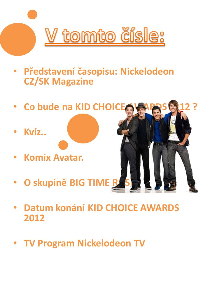 Představení časopisu: Nickelodeon CZ/SK Magazine Co bude na KID CHOICE AWARDS 2012 ? Kvíz.. Komix Avatar. O skupině BIG TIME RUSH Datum konání KID CHO