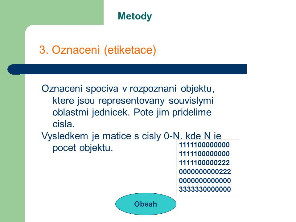 Metody Obsah 3. Oznaceni (etiketace) Oznaceni spociva v rozpoznani objektu, ktere jsou representovany souvislymi oblastmi jednicek. Pote jim pridelime