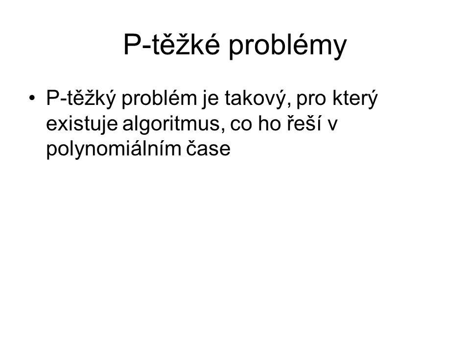 P-těžké problémy P-těžký problém je takový, pro který existuje algoritmus, co ho řeší v polynomiálním čase