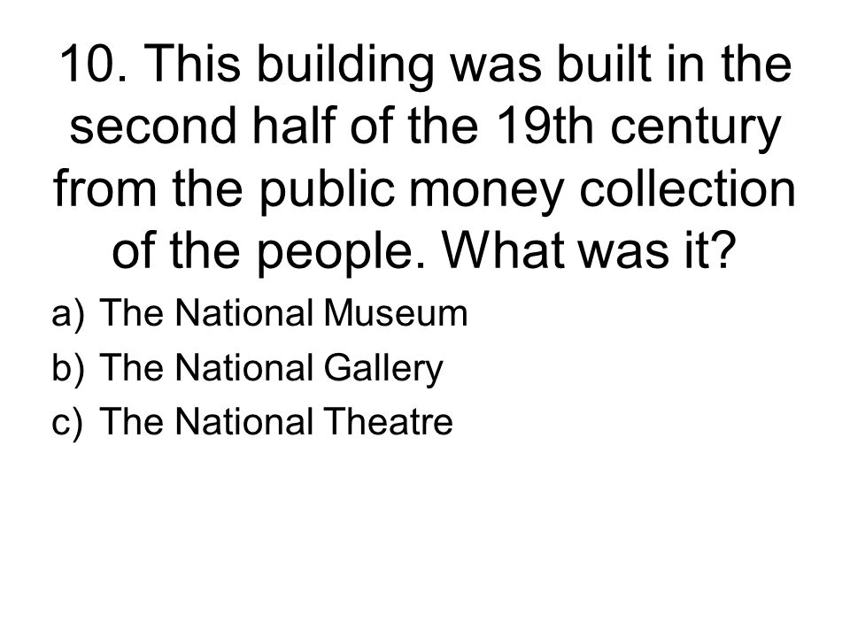 10. This building was built in the second half of the 19th century from the public money collection of the people. What was it? a)The National Museum