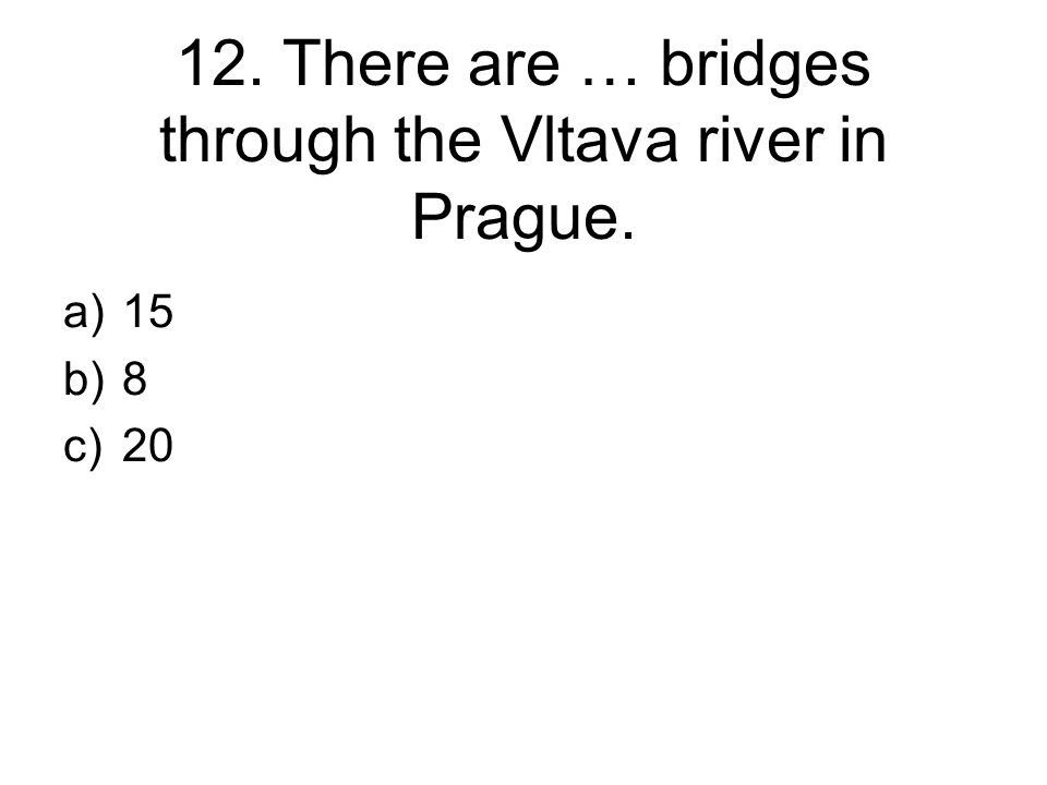 12. There are … bridges through the Vltava river in Prague. a)15 b)8 c)20