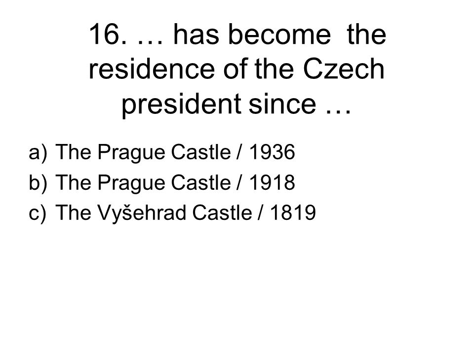 16. … has become the residence of the Czech president since … a)The Prague Castle / 1936 b)The Prague Castle / 1918 c)The Vyšehrad Castle / 1819