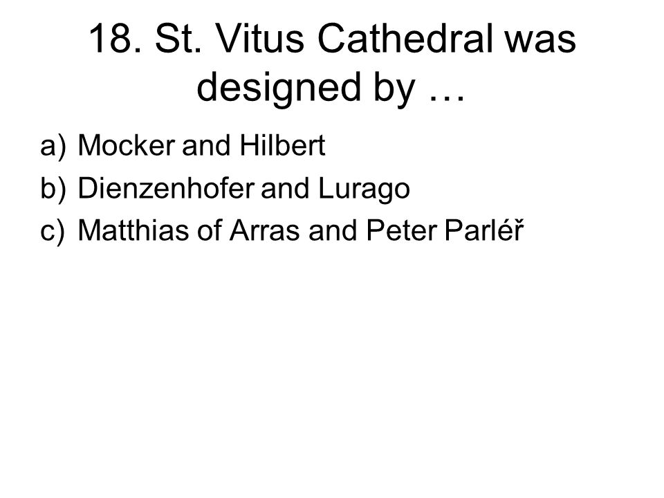 18. St. Vitus Cathedral was designed by … a)Mocker and Hilbert b)Dienzenhofer and Lurago c)Matthias of Arras and Peter Parléř