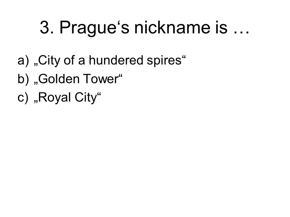 "3. Prague's nickname is … a)""City of a hundered spires b)""Golden Tower c)""Royal City"