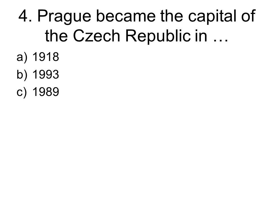 4. Prague became the capital of the Czech Republic in … a)1918 b)1993 c)1989