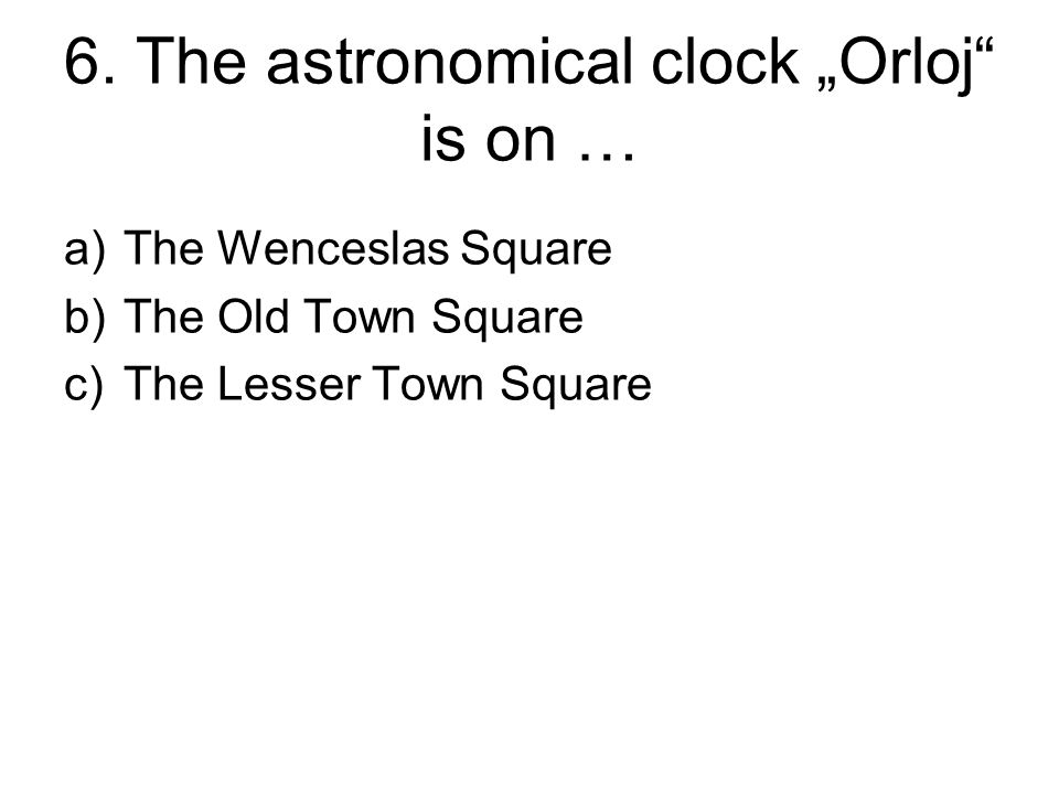 "6. The astronomical clock ""Orloj"" is on … a)The Wenceslas Square b)The Old Town Square c)The Lesser Town Square"