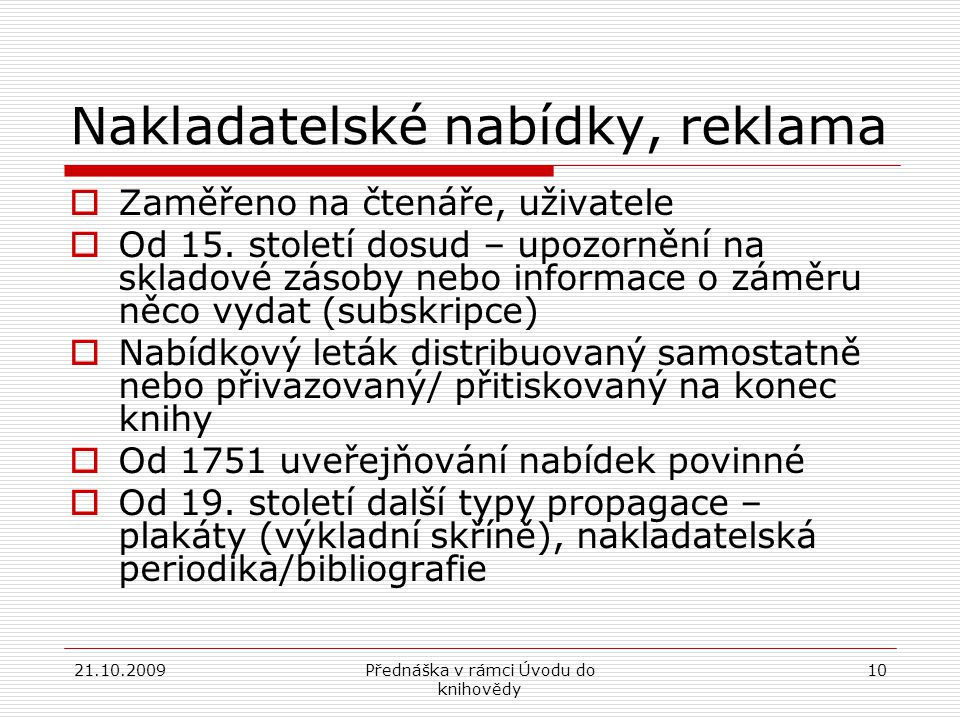 21.10.2009Přednáška v rámci Úvodu do knihovědy 10 Nakladatelské nabídky, reklama  Zaměřeno na čtenáře, uživatele  Od 15.