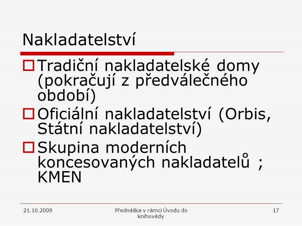 21.10.2009Přednáška v rámci Úvodu do knihovědy 17 Nakladatelství  Tradiční nakladatelské domy (pokračují z předválečného období)  Oficiální nakladatelství (Orbis, Státní nakladatelství)  Skupina moderních koncesovaných nakladatelů ; KMEN