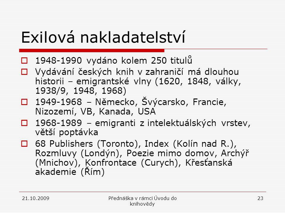 21.10.2009Přednáška v rámci Úvodu do knihovědy 23 Exilová nakladatelství  1948-1990 vydáno kolem 250 titulů  Vydávání českých knih v zahraničí má dlouhou historii – emigrantské vlny (1620, 1848, války, 1938/9, 1948, 1968)  1949-1968 – Německo, Švýcarsko, Francie, Nizozemí, VB, Kanada, USA  1968-1989 – emigranti z intelektuálských vrstev, větší poptávka  68 Publishers (Toronto), Index (Kolín nad R.), Rozmluvy (Londýn), Poezie mimo domov, Archýř (Mnichov), Konfrontace (Curych), Křesťanská akademie (Řím)