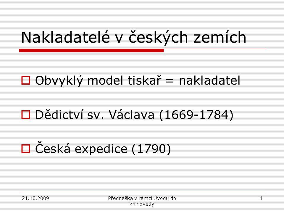 21.10.2009Přednáška v rámci Úvodu do knihovědy 4 Nakladatelé v českých zemích  Obvyklý model tiskař = nakladatel  Dědictví sv.