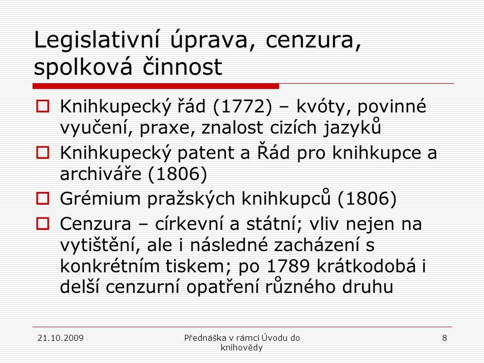 21.10.2009Přednáška v rámci Úvodu do knihovědy 8 Legislativní úprava, cenzura, spolková činnost  Knihkupecký řád (1772) – kvóty, povinné vyučení, praxe, znalost cizích jazyků  Knihkupecký patent a Řád pro knihkupce a archiváře (1806)  Grémium pražských knihkupců (1806)  Cenzura – církevní a státní; vliv nejen na vytištění, ale i následné zacházení s konkrétním tiskem; po 1789 krátkodobá i delší cenzurní opatření různého druhu