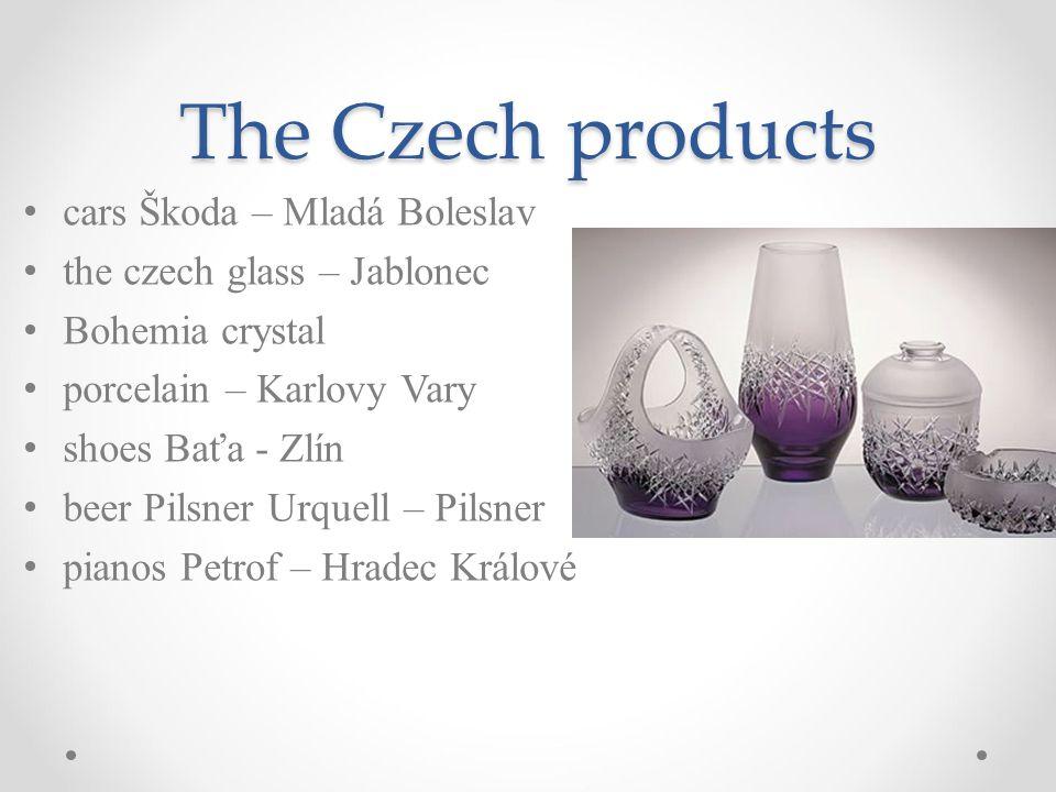 The Czech products cars Škoda – Mladá Boleslav the czech glass – Jablonec Bohemia crystal porcelain – Karlovy Vary shoes Baťa - Zlín beer Pilsner Urquell – Pilsner pianos Petrof – Hradec Králové