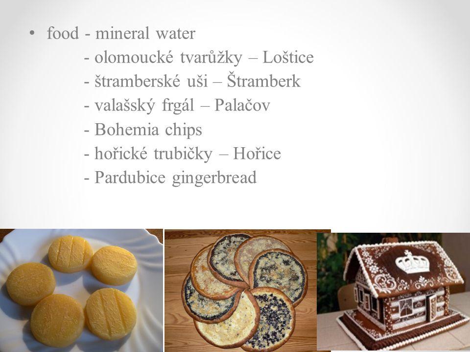 food - mineral water - olomoucké tvarůžky – Loštice - štramberské uši – Štramberk - valašský frgál – Palačov - Bohemia chips - hořické trubičky – Hoři