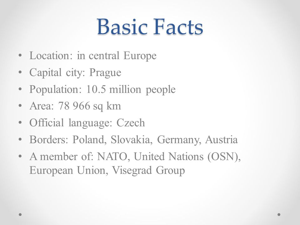 Basic Facts Location: in central Europe Capital city: Prague Population: 10.5 million people Area: 78 966 sq km Official language: Czech Borders: Pola