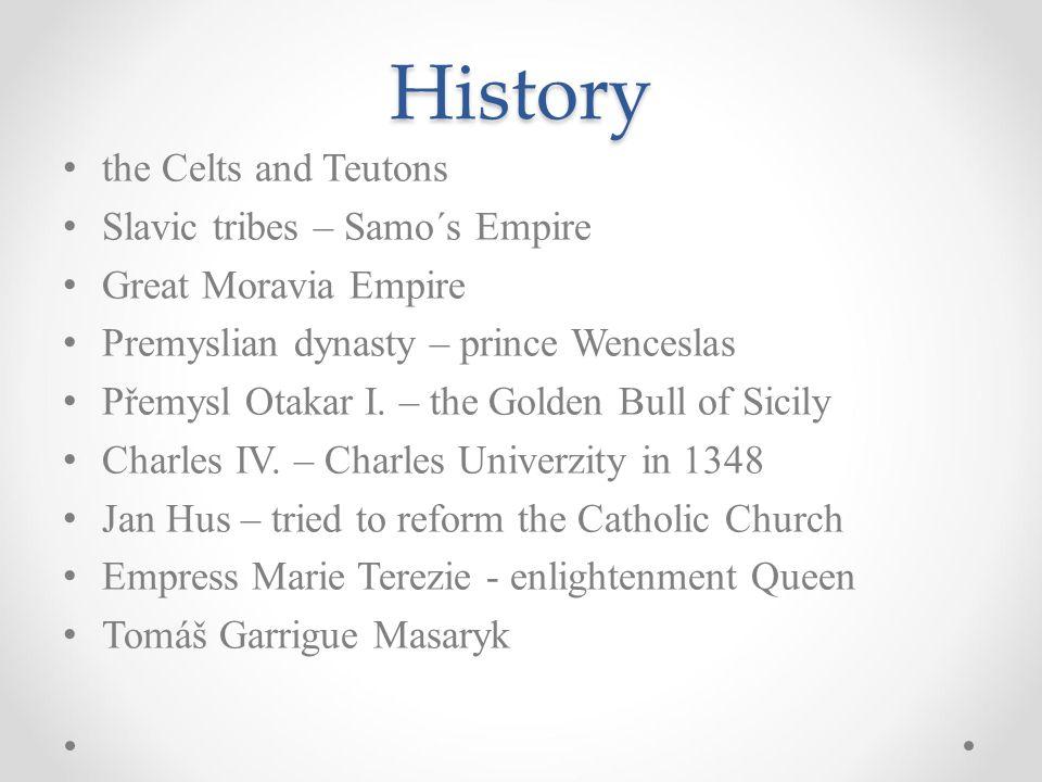 History the Celts and Teutons Slavic tribes – Samo´s Empire Great Moravia Empire Premyslian dynasty – prince Wenceslas Přemysl Otakar I. – the Golden