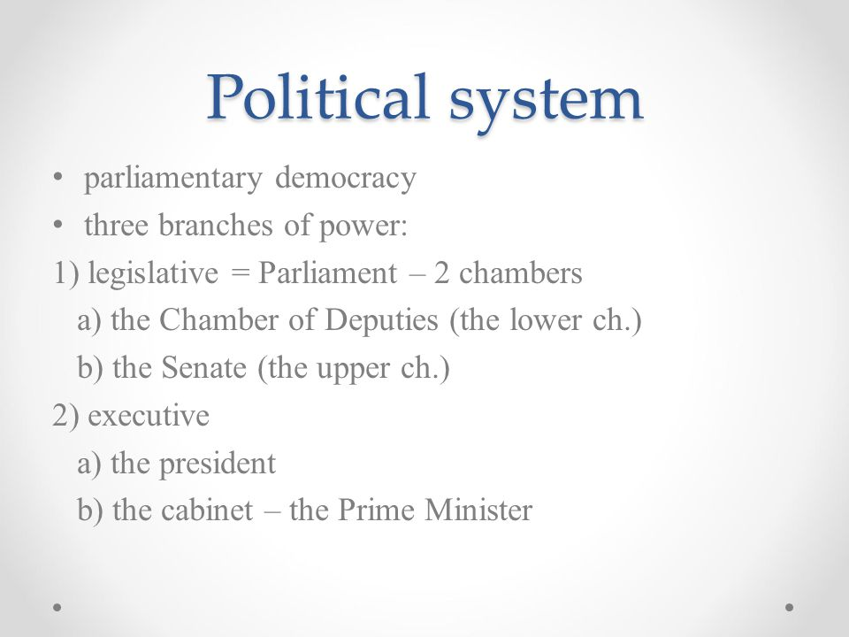 Political system parliamentary democracy three branches of power: 1) legislative = Parliament – 2 chambers a) the Chamber of Deputies (the lower ch.)