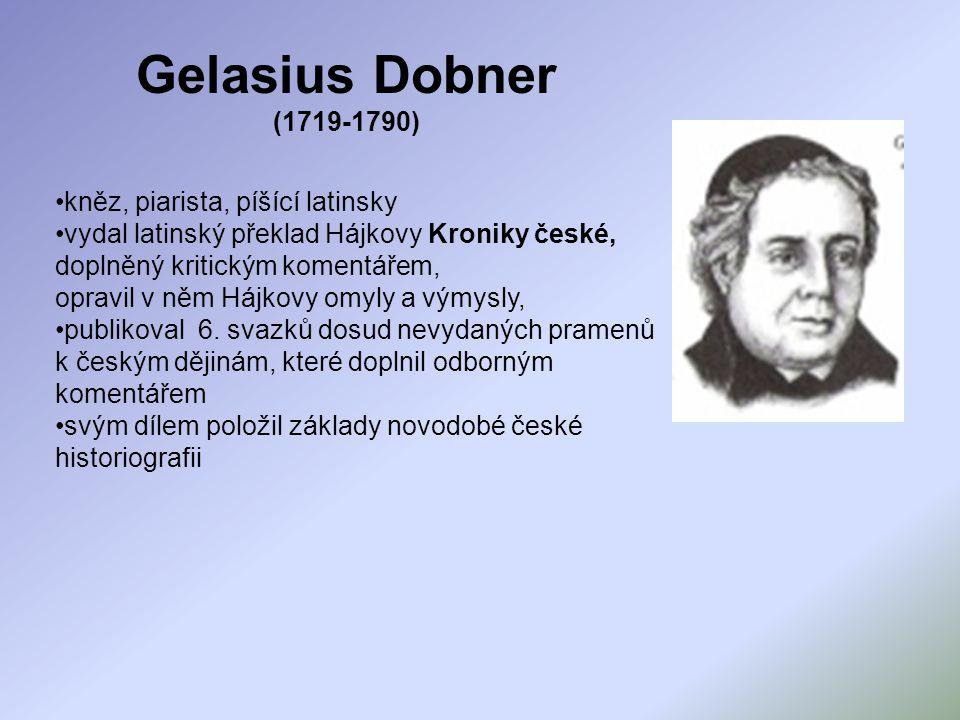 Gelasius Dobner (1719-1790) kněz, piarista, píšící latinsky vydal latinský překlad Hájkovy Kroniky české, doplněný kritickým komentářem, opravil v něm