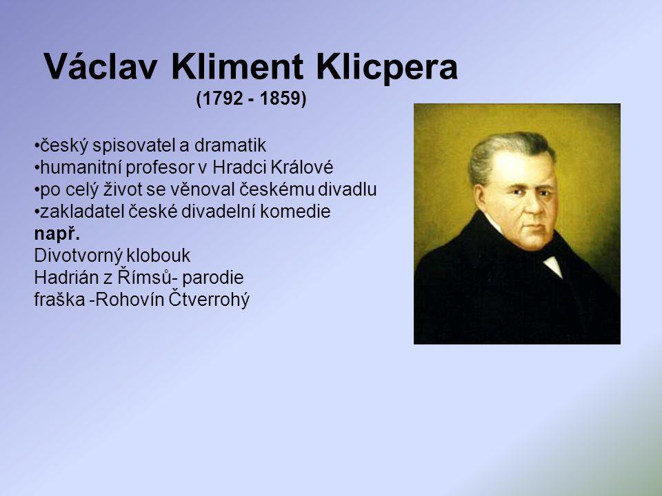 Václav Kliment Klicpera (1792 - 1859) český spisovatel a dramatik humanitní profesor v Hradci Králové po celý život se věnoval českému divadlu zaklada