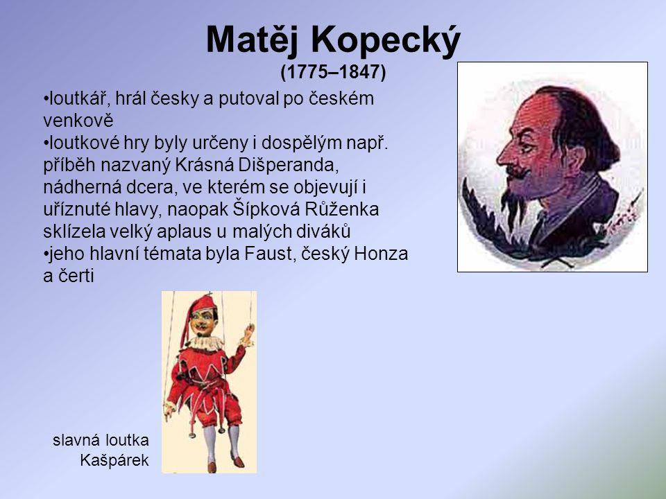 Matěj Kopecký (1775–1847) loutkář, hrál česky a putoval po českém venkově loutkové hry byly určeny i dospělým např. příběh nazvaný Krásná Dišperanda,