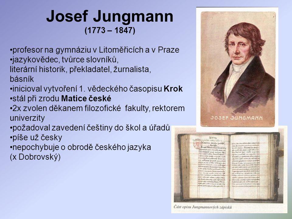 Josef Jungmann (1773 – 1847) profesor na gymnáziu v Litoměřicích a v Praze jazykovědec, tvůrce slovníků, literární historik, překladatel, žurnalista,