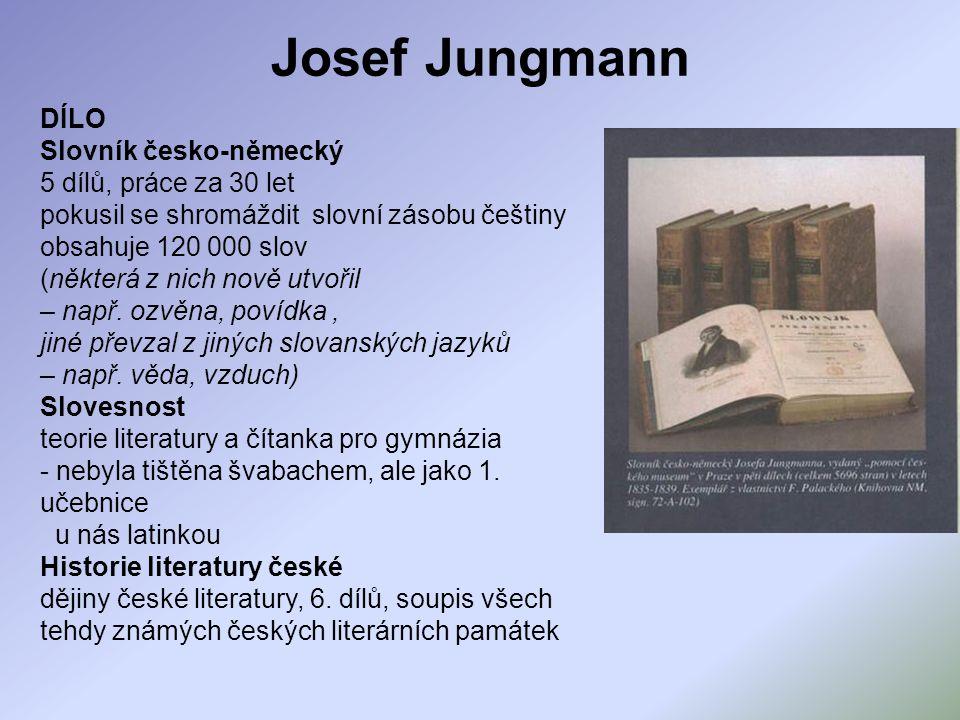 DÍLO Slovník česko-německý 5 dílů, práce za 30 let pokusil se shromáždit slovní zásobu češtiny obsahuje 120 000 slov (některá z nich nově utvořil – na