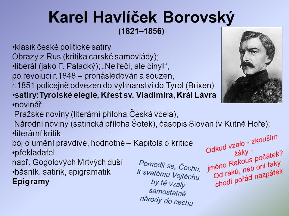 """Karel Havlíček Borovský (1821–1856) klasik české politické satiry Obrazy z Rus (kritika carské samovlády); liberál (jako F. Palacký); """"Ne řeči, ale či"""