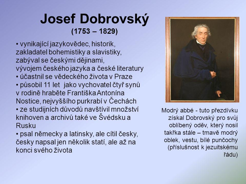 Josef Dobrovský (1753 – 1829) vynikající jazykovědec, historik, zakladatel bohemistiky a slavistiky, zabýval se českými dějinami, vývojem českého jazy