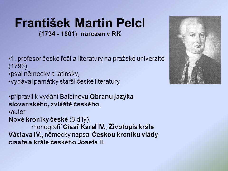 František Martin Pelcl (1734 - 1801) narozen v RK 1. profesor české řeči a literatury na pražské univerzitě (1793), psal německy a latinsky, vydával p