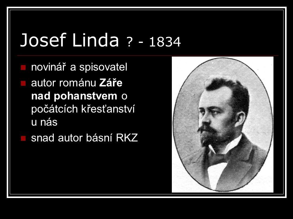 Josef Linda ? - 1834 novinář a spisovatel autor románu Záře nad pohanstvem o počátcích křesťanství u nás snad autor básní RKZ