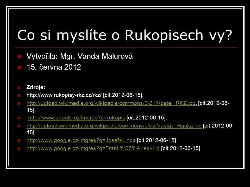 Co si myslíte o Rukopisech vy? Vytvořila: Mgr. Vanda Malurová 15. června 2012 Zdroje: http://www.rukopisy-rkz.cz/rkz/ [cit.2012-06-15]. http://upload.