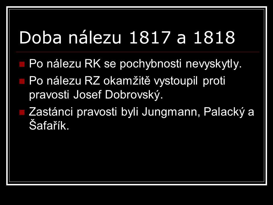 Doba nálezu 1817 a 1818 Po nálezu RK se pochybnosti nevyskytly. Po nálezu RZ okamžitě vystoupil proti pravosti Josef Dobrovský. Zastánci pravosti byli