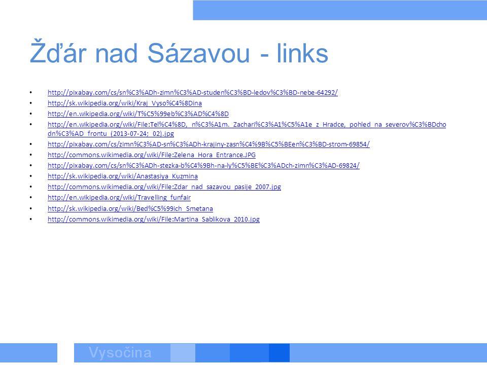 Žďár nad Sázavou - links http://pixabay.com/cs/sn%C3%ADh-zimn%C3%AD-studen%C3%BD-ledov%C3%BD-nebe-64292/ http://sk.wikipedia.org/wiki/Kraj_Vyso%C4%8Dina http://en.wikipedia.org/wiki/T%C5%99eb%C3%AD%C4%8D http://en.wikipedia.org/wiki/File:Tel%C4%8D,_n%C3%A1m._Zachari%C3%A1%C5%A1e_z_Hradce,_pohled_na_severov%C3%BDcho dn%C3%AD_frontu_(2013-07-24;_02).jpg http://en.wikipedia.org/wiki/File:Tel%C4%8D,_n%C3%A1m._Zachari%C3%A1%C5%A1e_z_Hradce,_pohled_na_severov%C3%BDcho dn%C3%AD_frontu_(2013-07-24;_02).jpg http://pixabay.com/cs/zimn%C3%AD-sn%C3%ADh-krajiny-zasn%C4%9B%C5%BEen%C3%BD-strom-69854/ http://commons.wikimedia.org/wiki/File:Zelena_Hora_Entrance.JPG http://pixabay.com/cs/sn%C3%ADh-stezka-b%C4%9Bh-na-ly%C5%BE%C3%ADch-zimn%C3%AD-69824/ http://sk.wikipedia.org/wiki/Anastasiya_Kuzmina http://commons.wikimedia.org/wiki/File:Zdar_nad_sazavou_pasije_2007.jpg http://en.wikipedia.org/wiki/Travelling_funfair http://sk.wikipedia.org/wiki/Bed%C5%99ich_Smetana http://commons.wikimedia.org/wiki/File:Martina_Sablikova_2010.jpg