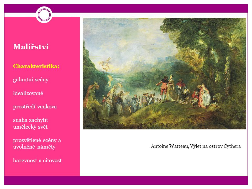 Malířství Charakteristika: galantní scény idealizované prostředí venkova snaha zachytit umělecký svět prosvětlené scény a uvolněné náměty barevnost a